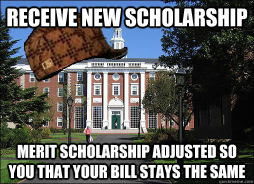 receive new scholarship merit scholarship adjusted so you that your bill stays the same - receive new scholarship merit scholarship adjusted so you that your bill stays the same  Scumbag University