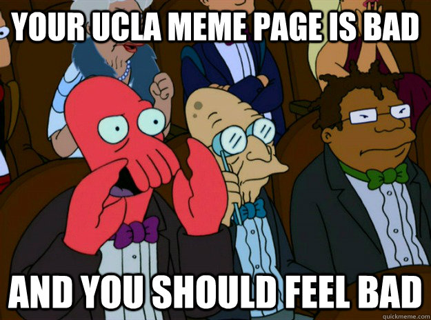 your UCLA meme page is bad AND you SHOULD FEEL bad - your UCLA meme page is bad AND you SHOULD FEEL bad  Zoidberg you should feel bad
