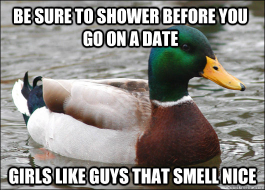 Be sure to shower before you go on a date girls like guys that smell nice - Be sure to shower before you go on a date girls like guys that smell nice  Actual Advice Mallard