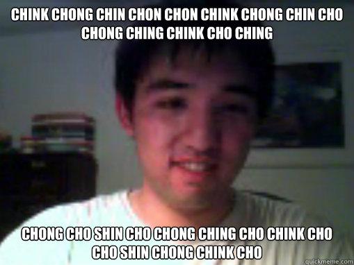 chink chong chin chon chon chink chong chin cho chong ching chink cho ching chong cho shin cho chong ching cho chink cho cho shin chong chink cho - chink chong chin chon chon chink chong chin cho chong ching chink cho ching chong cho shin cho chong ching cho chink cho cho shin chong chink cho  Stupid asian