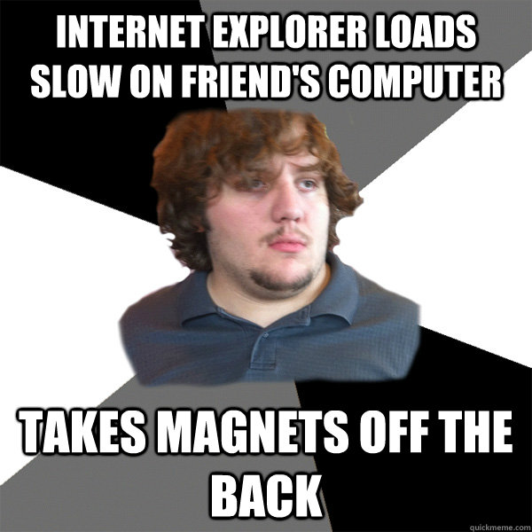 Internet Explorer loads slow on friend's computer Takes magnets off the back  Family Tech Support Guy