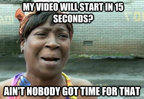 My video will start in 15 seconds? Ain't Nobody Got Time for that