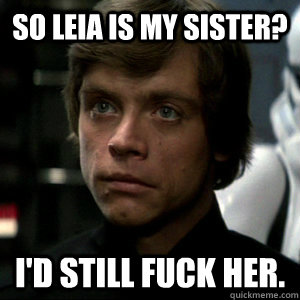 So Leia is my sister? I'd still fuck her.