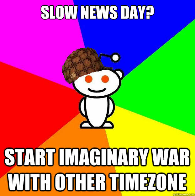 slow news day? start imaginary war with other timezone - slow news day? start imaginary war with other timezone  Scumbag Redditor