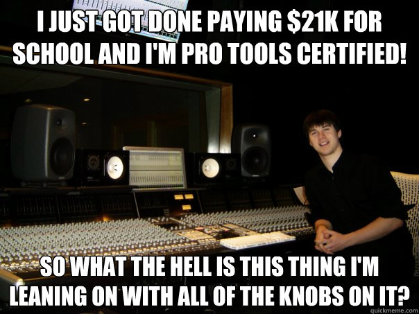 I just got done paying $21K for  school and I'm Pro Tools Certified! so what the hell is this thing i'm leaning on with all of the knobs on it?  Skumbag Sound Engineer