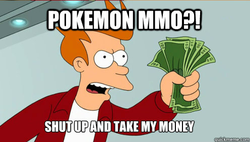 Pokemon MMO?! Shut up AND TAKE MY MONEY - Pokemon MMO?! Shut up AND TAKE MY MONEY  fry take my money