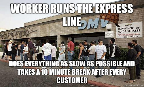 Worker runs the express line Does everything as slow as possible and takes a 10 minute break after every customer