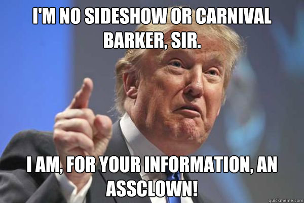 I'm no sideshow or carnival barker, SIR. I am, for your information, an assclown! - I'm no sideshow or carnival barker, SIR. I am, for your information, an assclown!  Trump Bloviations