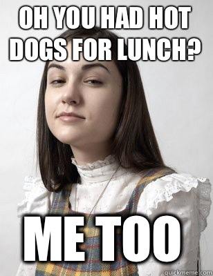 OH YOU HAD HOT DOGS FOR LUNCH? ME TOO  Scumbag Sasha Grey