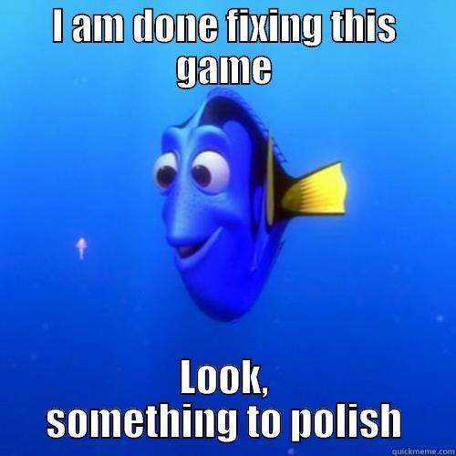 I AM DONE FIXING THIS GAME LOOK, SOMETHING TO POLISH dory