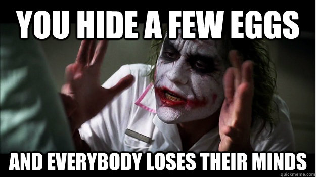you hide a few eggs AND EVERYBODY LOSES THEIR MINDS - you hide a few eggs AND EVERYBODY LOSES THEIR MINDS  Joker Mind Loss