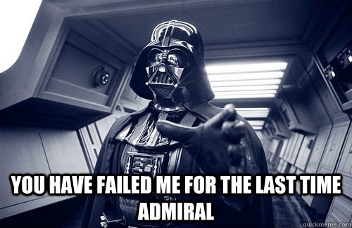 You have failed me for the last time admiral