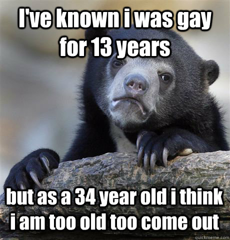I've known i was gay for 13 years but as a 34 year old i think i am too old too come out - I've known i was gay for 13 years but as a 34 year old i think i am too old too come out  Confession Bear