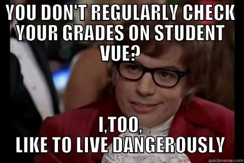 YOU DON'T REGULARLY CHECK YOUR GRADES ON STUDENT VUE? I,TOO, LIKE TO LIVE DANGEROUSLY Dangerously - Austin Powers