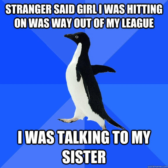 Stranger said girl I was hitting on was way out of my league I was talking to my sister - Stranger said girl I was hitting on was way out of my league I was talking to my sister  Socially Awkward Penguin