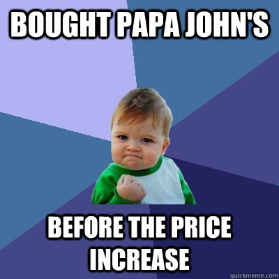 Bought Papa John's  before the price increase - Bought Papa John's  before the price increase  Success Kid