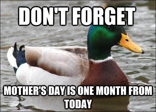 Don't forget Mother's day is one month from today - Don't forget Mother's day is one month from today  Actual Advice Mallard