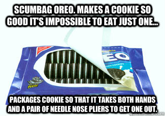 Scumbag Oreo. Makes a cookie so good it's impossible to eat just one... Packages cookie so that it takes both hands and a pair of needle nose pliers to get one out. - Scumbag Oreo. Makes a cookie so good it's impossible to eat just one... Packages cookie so that it takes both hands and a pair of needle nose pliers to get one out.  Oreo Package