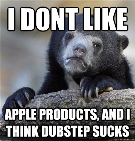i dont like Apple products, and I think dubstep sucks - i dont like Apple products, and I think dubstep sucks  Confession Bear