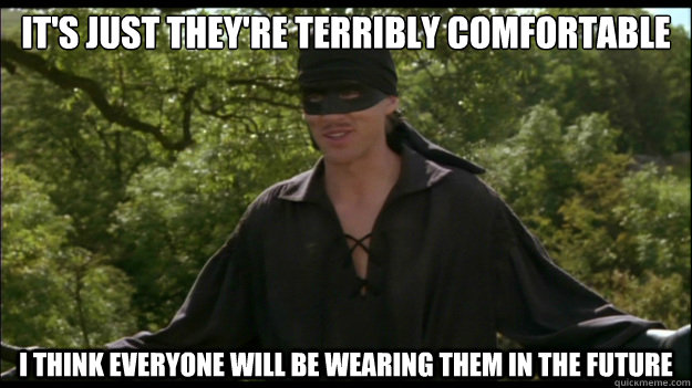 It's just they're terribly comfortable I think everyone will be wearing them in the future - It's just they're terribly comfortable I think everyone will be wearing them in the future  Sarcastic Westley
