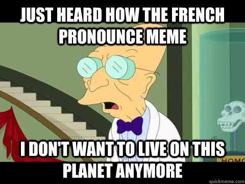 677a5987278004feb2e472a7c63dab5240f9d12a60cf998248567be560e1b17b just heard how the french pronounce meme i don't want to live on,Meme Pronounce