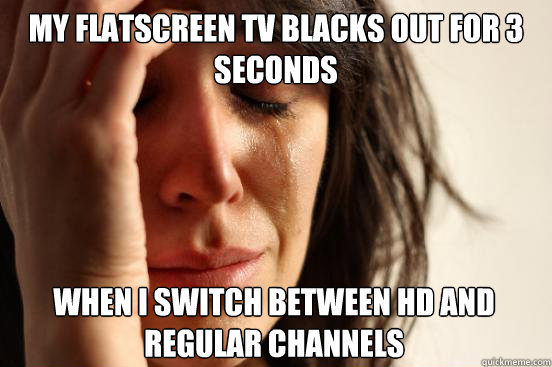 My flatscreen TV blacks out for 3 seconds When I switch between HD and regular channels - My flatscreen TV blacks out for 3 seconds When I switch between HD and regular channels  First World Problems