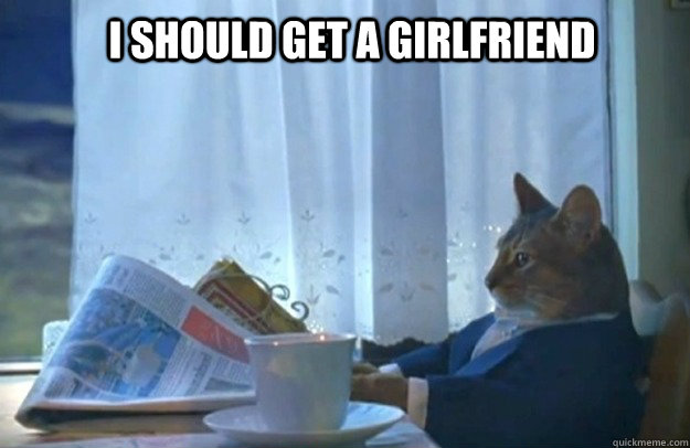 I SHOULD GET A GIRLFRIEND - I SHOULD GET A GIRLFRIEND  Sophisticated Cat