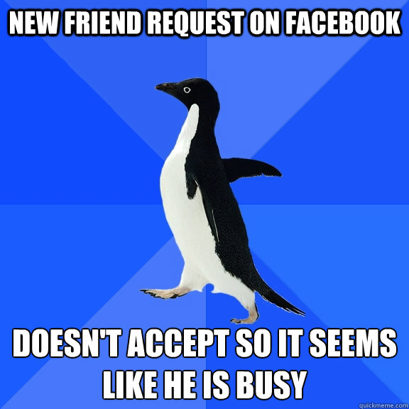 New friend request on Facebook Doesn't accept so it seems like he is busy - New friend request on Facebook Doesn't accept so it seems like he is busy  Socially Awkward Penguin
