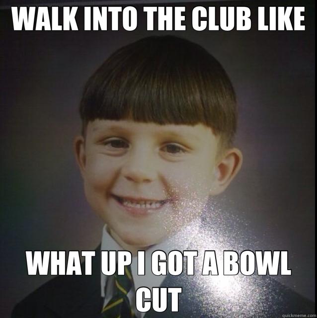 Haircut Girl Meme: WALK INTO THE CLUB LIKE WHAT UP I GOT A BOWL CUT