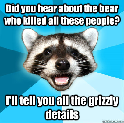 Did you hear about the bear who killed all these people? I'll tell you all the grizzly details - Did you hear about the bear who killed all these people? I'll tell you all the grizzly details  Lame Pun Coon