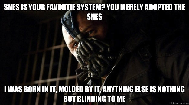 Snes is your favortie system? You merely adopted the snes i was born in it, molded by it, Anything else is nothing but blinding to me - Snes is your favortie system? You merely adopted the snes i was born in it, molded by it, Anything else is nothing but blinding to me  snes w my cousin