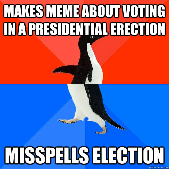 makes meme about voting  in a presidential erection misspells election - makes meme about voting  in a presidential erection misspells election  Socially Awesome Awkward Penguin