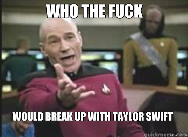 Who the fuck would break up with Taylor Swift - Who the fuck would break up with Taylor Swift  What the Fuck