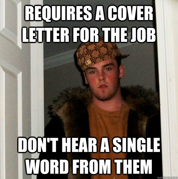 Requires a cover letter for the job Don't hear a single word from them - Requires a cover letter for the job Don't hear a single word from them  Scumbag Steve