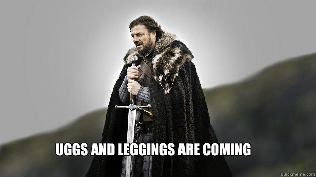 Uggs and leggings are coming - Uggs and leggings are coming  Ned stark winter is coming