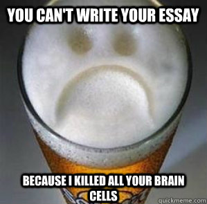 You Can't write your essay Because I killed all your brain cells - You Can't write your essay Because I killed all your brain cells  Confession Beer