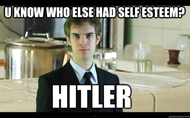 u know who else had self esteem? Hitler