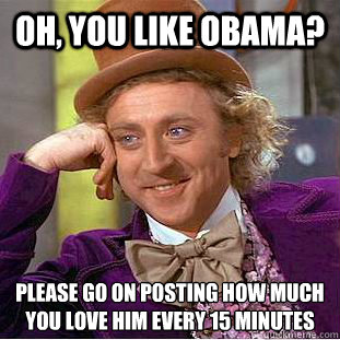 Oh, you like Obama? Please go on posting how much you love him every 15 minutes  Condescending Wonka