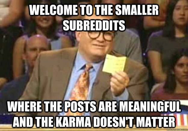 Welcome to the smaller subreddits where the posts are meaningful and the karma doesn't matter