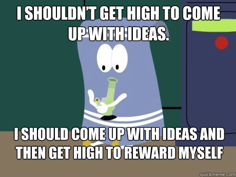 I shouldn't get high to come up with ideas. I should co