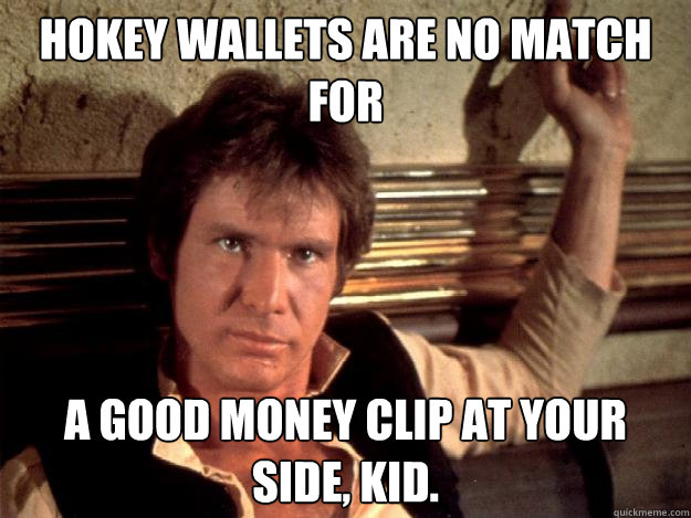 Hokey wallets are no match for a good money clip at your side, kid.