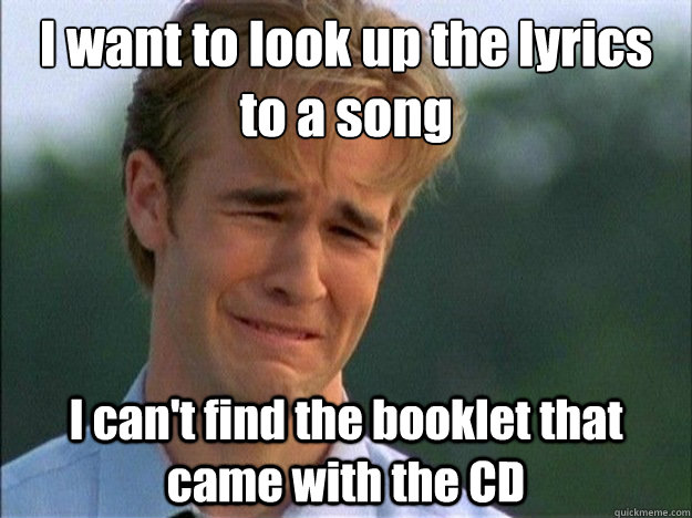 I want to look up the lyrics to a song I can't find the booklet that came with the CD - I want to look up the lyrics to a song I can't find the booklet that came with the CD  Dawson Sad