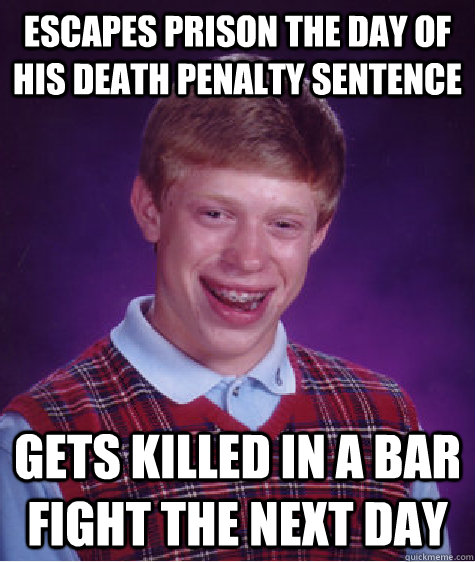 Escapes prison the day of his death penalty sentence Gets killed in a bar fight the next day - Escapes prison the day of his death penalty sentence Gets killed in a bar fight the next day  Bad Luck Brian