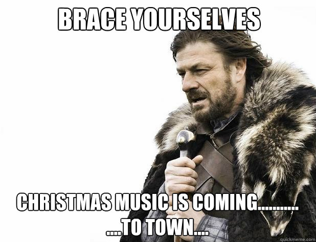 Brace yourselves Christmas music is coming........... ....to town.... - Brace yourselves Christmas music is coming........... ....to town....  Misc
