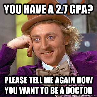 You have a 2.7 GPA? Please tell me again how you want to be a doctor - You have a 2.7 GPA? Please tell me again how you want to be a doctor  Condescending Wonka
