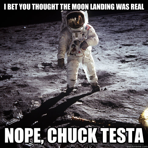 67976689ffbd864a86a2d797e89a0af495af769fe6e9cac50e3acbb57de1a747 i bet you thought the moon landing was real nope, chuck testa,Moon Landing Meme