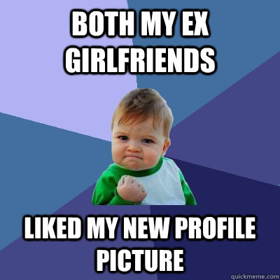 Both my ex girlfriends liked my new profile picture - Both my ex girlfriends liked my new profile picture  Success Kid