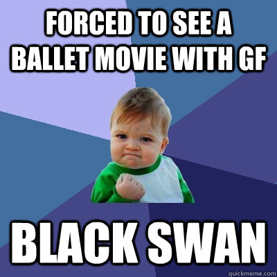 forced to see a ballet movie with gf black swan - forced to see a ballet movie with gf black swan  Success Kid