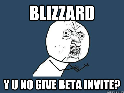 BLIZZARD y u no give beta invite?