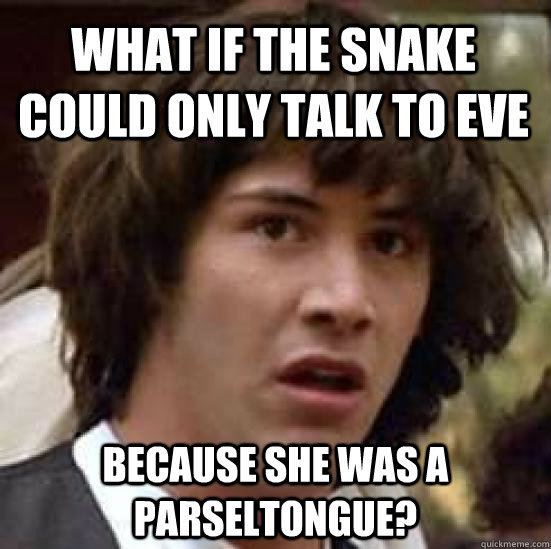 What if the snake could only talk to Eve   Because she was a parseltongue? - What if the snake could only talk to Eve   Because she was a parseltongue?  conspiracy keanu